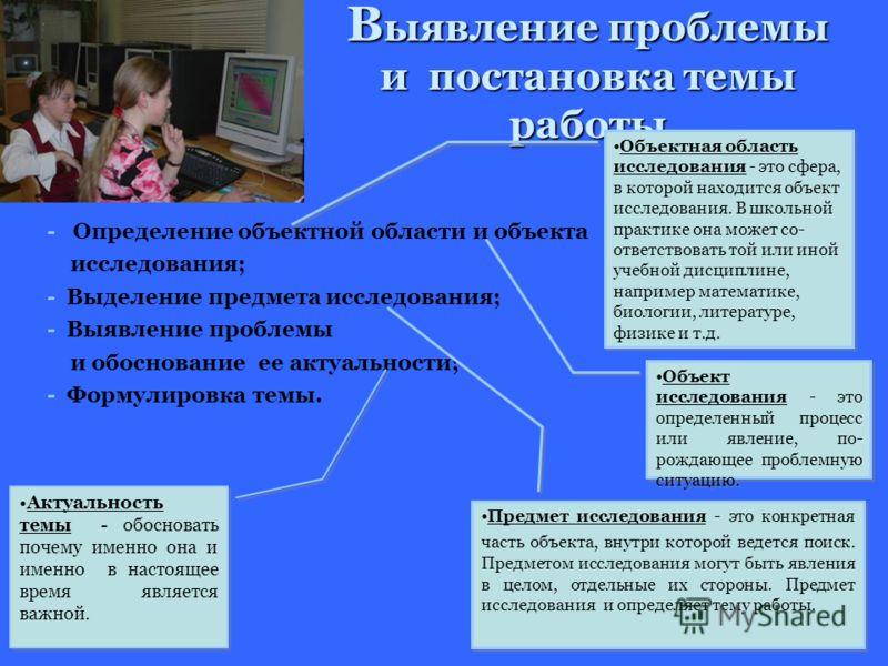 В ыявление проблемы и постановка темы работы - Определение объектной области и объекта исследования; - Выделение предмета исследования; - Выявление проблемы и обоснование ее актуальности; - Формулировка темы. Объектная область исследования - это сфер