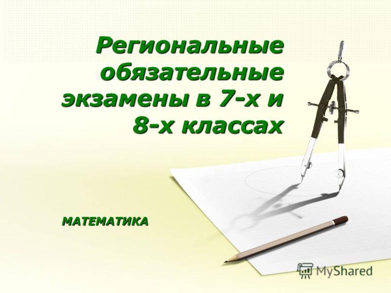Региональные обязательные экзамены в 7-х и 8-х классах МАТЕМАТИКА