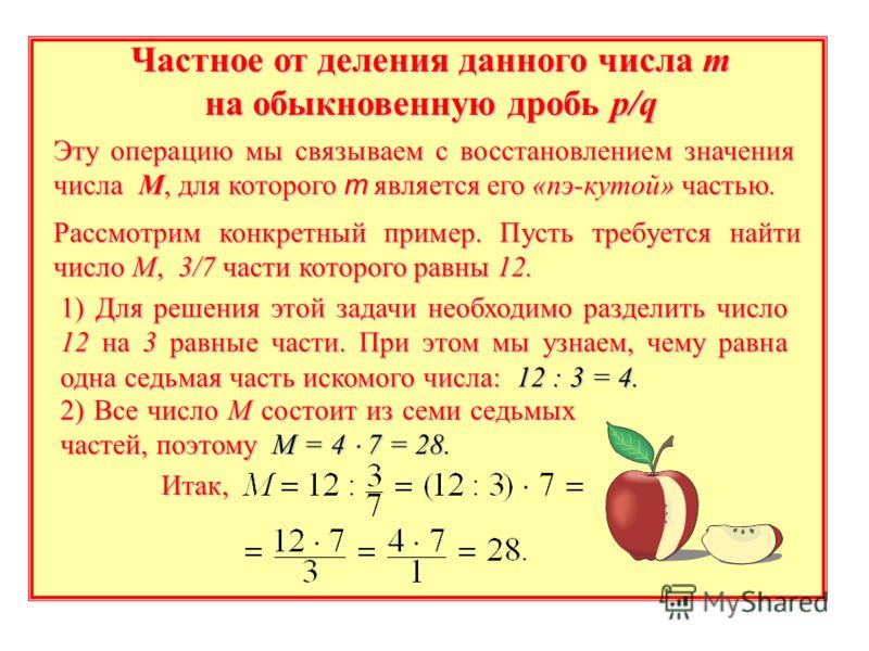 Частное от деления данного числа m на обыкновенную дробь p/q Рассмотрим конкретный пример. Пусть требуется найти число М, 3/7 части которого равны 12. Эту операцию мы связываем с восстановлением значения числа М, для которого m является его «пэ-кутой