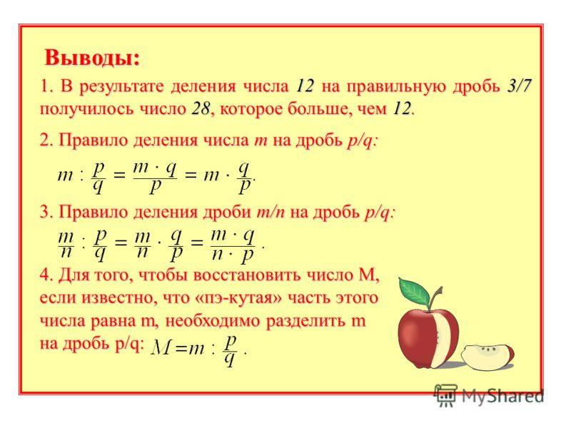 Выводы: 1. В результате деления числа 12 на правильную дробь 3/7 получилось число 28, которое больше, чем 12. 2. Правило деления числа m на дробь p/q: 3. Правило деления дроби m/n на дробь p/q: 4. Для того, чтобы восстановить число М, если известно,