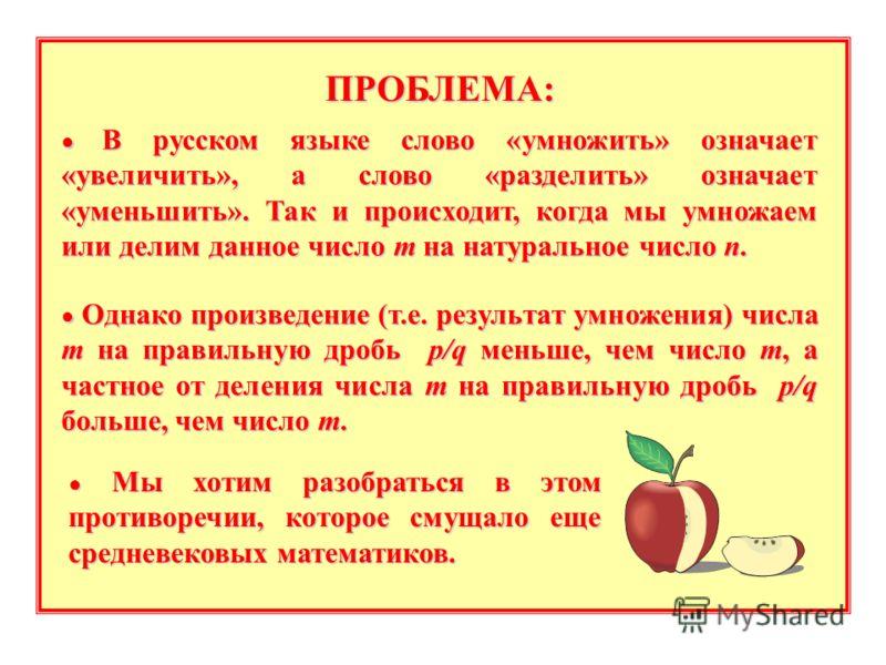 ПРОБЛЕМА: В русском языке слово «умножить» означает «увеличить», а слово «разделить» означает «уменьшить». Так и происходит, когда мы умножаем или делим данное число m на натуральное число n. В русском языке слово «умножить» означает «увеличить», а с