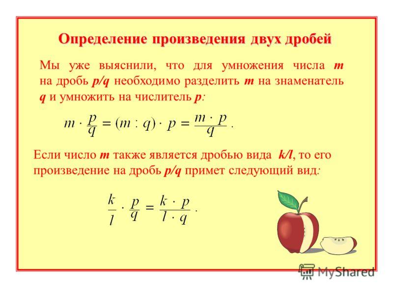 Определение произведения двух дробей Мы уже выяснили, что для умножения числа m на дробь p/q необходимо разделить m на знаменатель q и умножить на числитель p: Если число m также является дробью вида k/l, то его произведение на дробь p/q примет следу