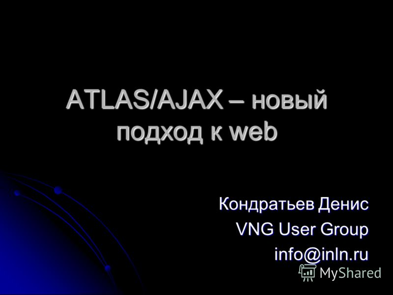 ATLAS/AJAX – новый подход к web Кондратьев Денис VNG User Group info@inln.ru