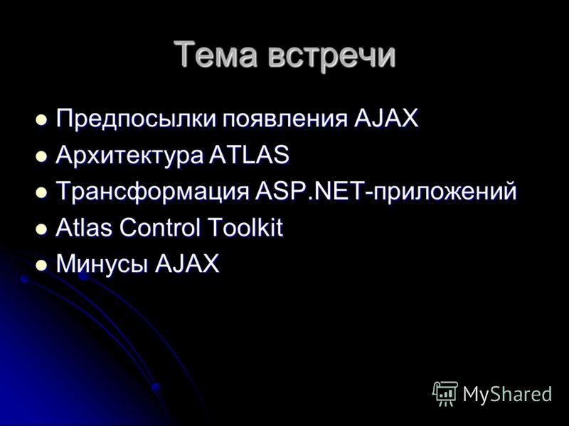 Тема встречи Предпосылки появления AJAX Предпосылки появления AJAX Архитектура ATLAS Архитектура ATLAS Трансформация ASP.NET-приложений Трансформация ASP.NET-приложений Atlas Control Toolkit Atlas Control Toolkit Минусы AJAX Минусы AJAX