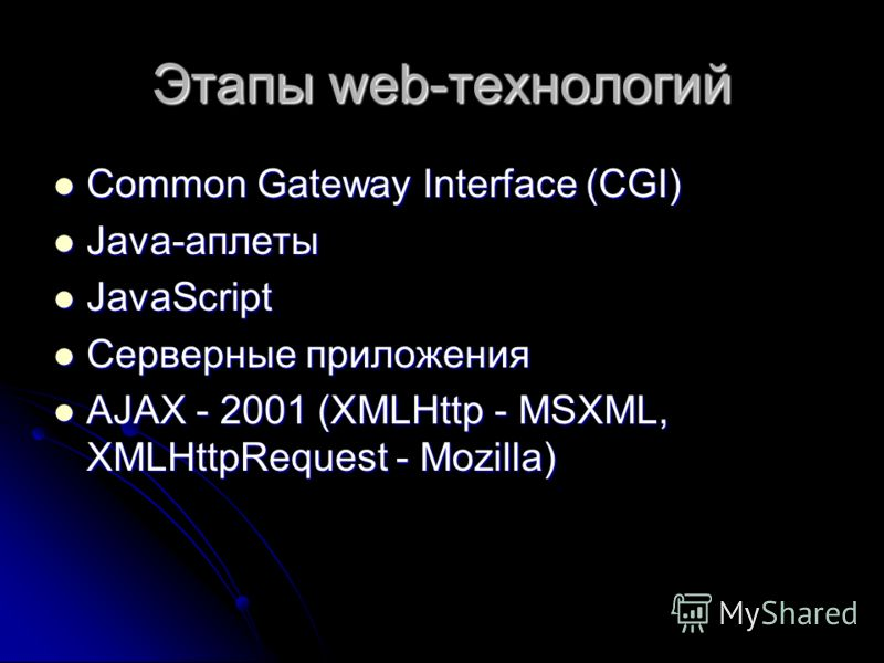 Этапы web-технологий Common Gateway Interface (CGI) Common Gateway Interface (CGI) Java-аплеты Java-аплеты JavaScript JavaScript Серверные приложения Серверные приложения AJAX - 2001 (XMLHttp - MSXML, XMLHttpRequest - Mozilla) AJAX - 2001 (XMLHttp -