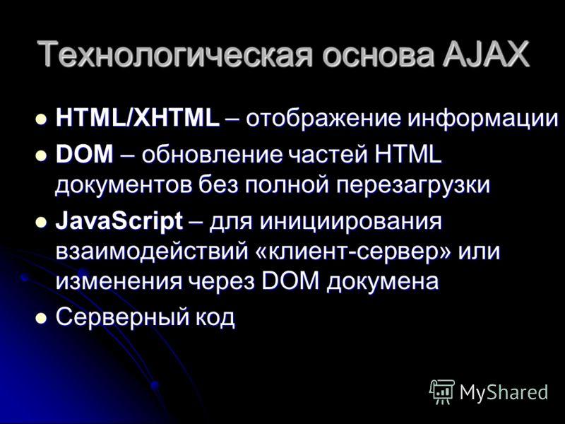 Технологическая основа AJAX HTML/XHTML – отображение информации HTML/XHTML – отображение информации DOM – обновление частей HTML документов без полной перезагрузки DOM – обновление частей HTML документов без полной перезагрузки JavaScript – для иници
