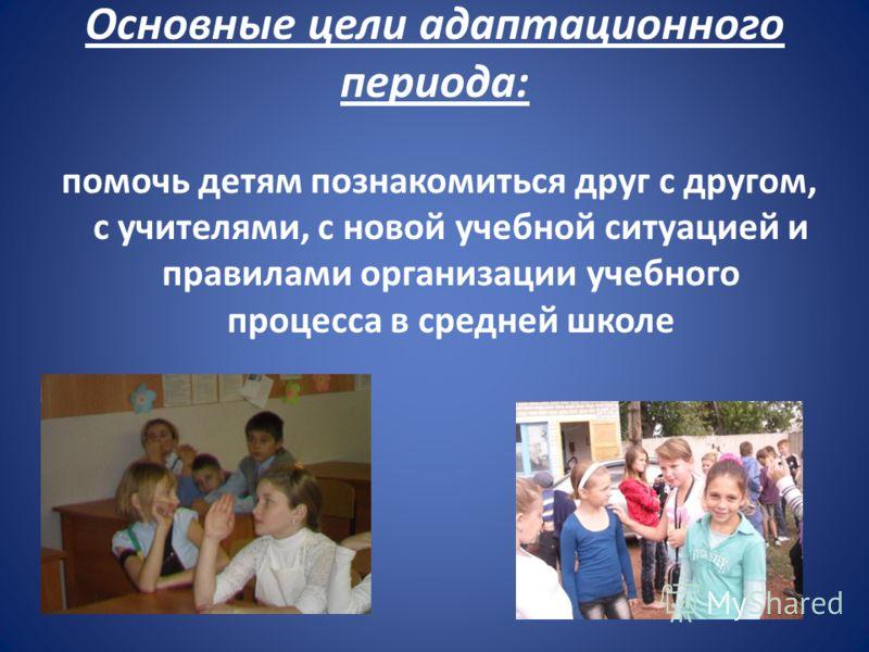 Основные цели адаптационного периода: помочь детям познакомиться друг с другом, с учителями, с новой учебной ситуацией и правилами организации учебного процесса в средней школе