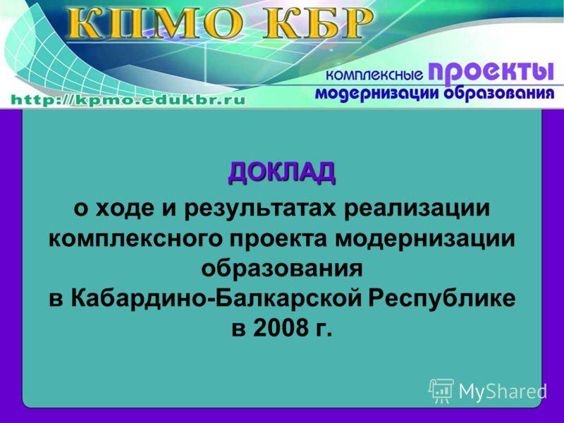 ДОКЛАД о ходе и результатах реализации комплексного проекта модернизации образования в Кабардино-Балкарской Республике в 2008 г.