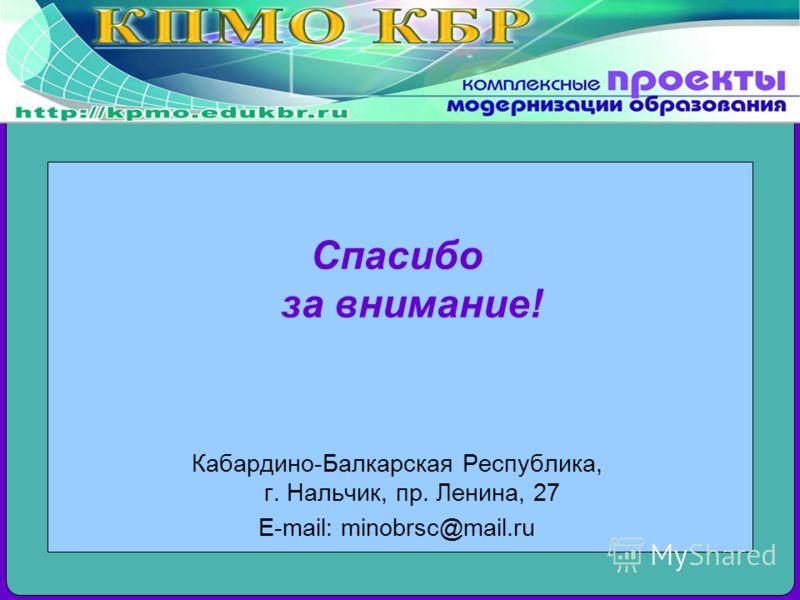 Спасибо за внимание! Кабардино-Балкарская Республика, г. Нальчик, пр. Ленина, 27 E-mail: minobrsc@mail.ru