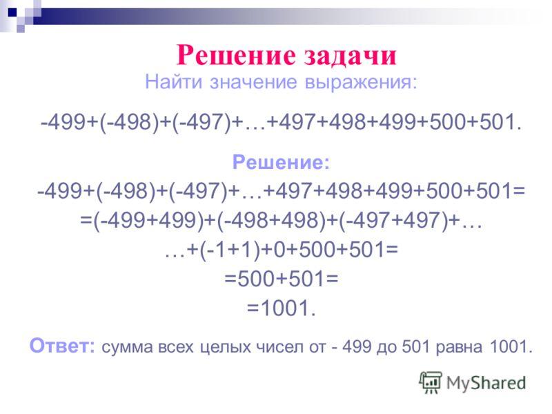 Найти значение выражения: -499+(-498)+(-497)+…+497+498+499+500+501. Решение: -499+(-498)+(-497)+…+497+498+499+500+501= =(-499+499)+(-498+498)+(-497+497)+… …+(-1+1)+0+500+501= =500+501= =1001. Ответ: сумма всех целых чисел от - 499 до 501 равна 1001.