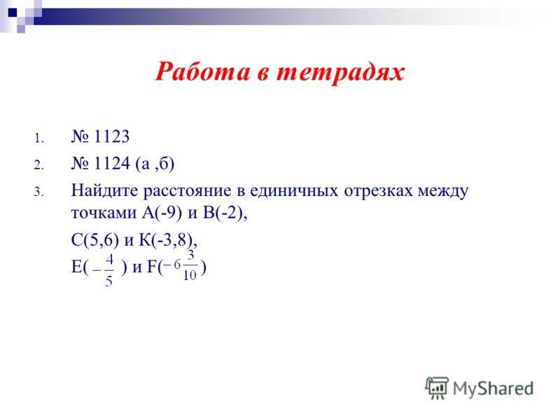 Работа в тетрадях 1. 1123 2. 1124 (а,б) 3. Найдите расстояние в единичных отрезках между точками А(-9) и В(-2), С(5,6) и К(-3,8), Е( ) и F( )