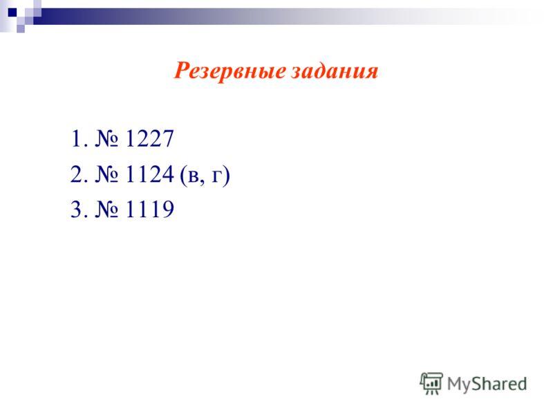 Резервные задания 1. 1227 2. 1124 (в, г) 3. 1119