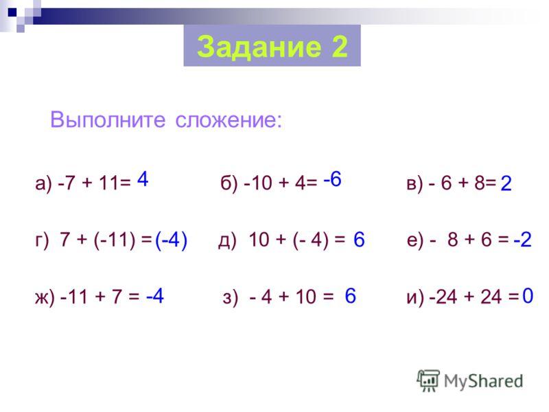Выполните сложение: а) -7 + 11= б) -10 + 4= в) - 6 + 8= г) 7 + (-11) = д) 10 + (- 4) = е) - 8 + 6 = ж) -11 + 7 = з) - 4 + 10 = и) -24 + 24 = Задание 2 4-6 (-4)6-2 0 2 6-4