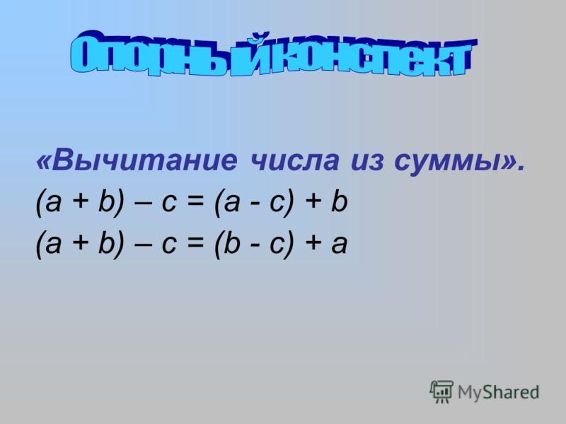 «Вычитание числа из суммы». (а + b) – c = (a - c) + b (а + b) – c = (b - c) + a