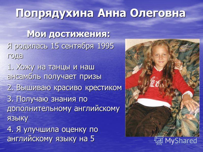 Попрядухина Анна Олеговна Мои достижения: Я родилась 15 сентября 1995 года 1. Хожу на танцы и наш ансамбль получает призы 2. Вышиваю красиво крестиком 3. Получаю знания по дополнительному английскому языку 4. Я улучшила оценку по английскому языку на