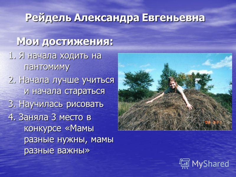 Рейдель Александра Евгеньевна Мои достижения: 1. Я начала ходить на пантомиму 2. Начала лучше учиться и начала стараться 3. Научилась рисовать 4. Заняла 3 место в конкурсе «Мамы разные нужны, мамы разные важны»