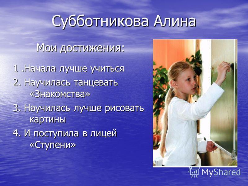 Субботникова Алина Мои достижения: 1.Начала лучше учиться 2. Научилась танцевать «Знакомства» 3. Научилась лучше рисовать картины 4. И поступила в лицей «Ступени»