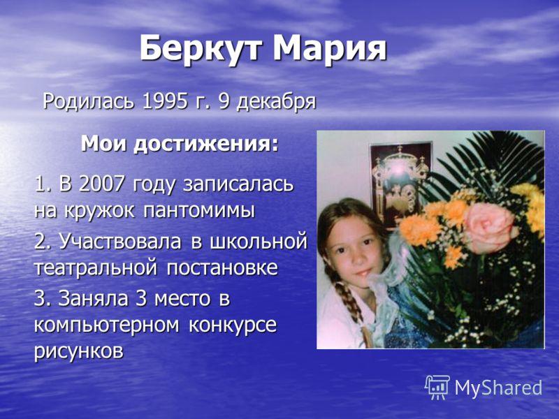 Беркут Мария Родилась 1995 г. 9 декабря Мои достижения: 1. В 2007 году записалась на кружок пантомимы 2. Участвовала в школьной театральной постановке 3. Заняла 3 место в компьютерном конкурсе рисунков