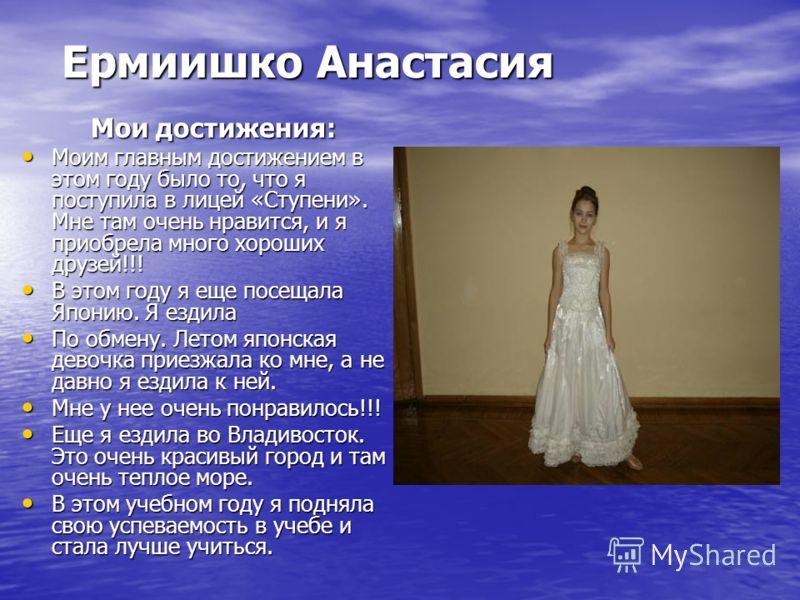 Ермиишко Анастасия Мои достижения: Моим главным достижением в этом году было то, что я поступила в лицей «Ступени». Мне там очень нравится, и я приобрела много хороших друзей!!! Моим главным достижением в этом году было то, что я поступила в лицей «С