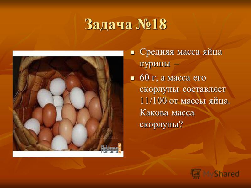 Задача 18 Средняя масса яйца курицы – Средняя масса яйца курицы – 60 г, а масса его скорлупы составляет 11/100 от массы яйца. Какова масса скорлупы? 60 г, а масса его скорлупы составляет 11/100 от массы яйца. Какова масса скорлупы?