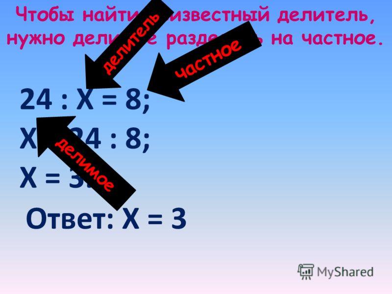 Чтобы найти неизвестный делитель, нужно делимое разделить на частное. 24 : Х = 8; Х = 24 : 8; Х = 3. частное делимое делитель Ответ: Х = 3