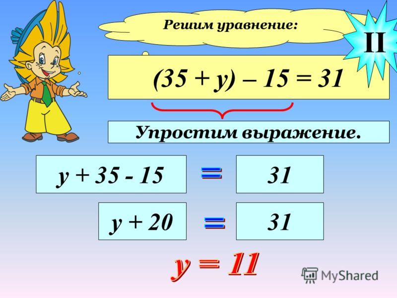Решим уравнение: (35 + у) – 15 = 31 у + 35 - 1531 II у + 2031 Упростим выражение.