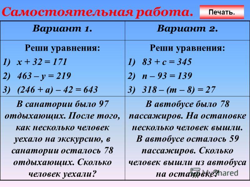 Самостоятельная работа. Вариант 1.Вариант 2. Реши уравнения: 1)х + 32 = 171 2)463 – у = 219 3)(246 + а) – 42 = 643 Реши уравнения: 1)83 + с = 345 2)п – 93 = 139 3)318 – (т – 8) = 27 В санатории было 97 отдыхающих. После того, как несколько человек уе