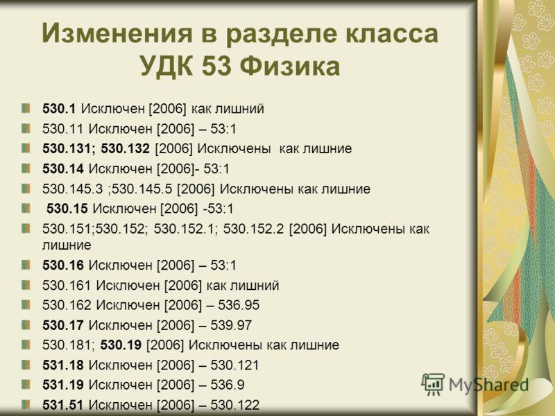 Изменения в разделе класса УДК 53 Физика 530.1 Исключен [2006] как лишний 530.11 Исключен [2006] – 53:1 530.131; 530.132 [2006] Исключены как лишние 530.14 Исключен [2006]- 53:1 530.145.3 ;530.145.5 [2006] Исключены как лишние 530.15 Исключен [2006]