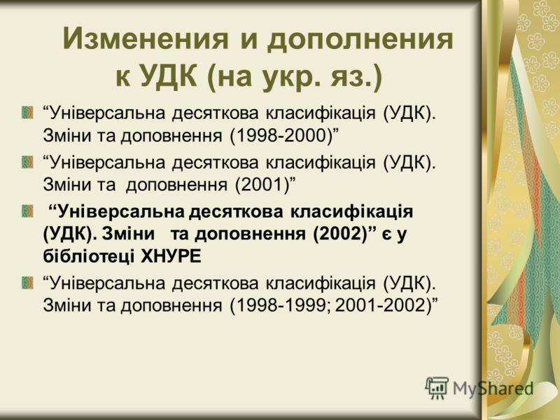 Універсальна десяткова класифікація (УДК). Зміни та доповнення (1998-2000) Універсальна десяткова класифікація (УДК). Зміни та доповнення (2001) Універсальна десяткова класифікація (УДК). Зміни та доповнення (2002) є у бібліотеці ХНУРЕ Універсальна д