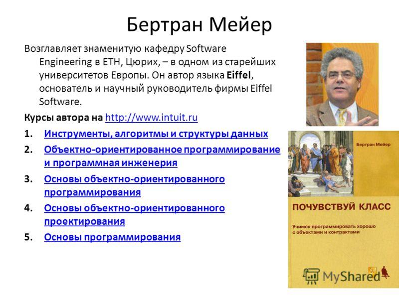 Бертран Мейер Возглавляет знаменитую кафедру Software Engineering в ETH, Цюрих, – в одном из старейших университетов Европы. Он автор языка Eiffel, основатель и научный руководитель фирмы Eiffel Software. Курсы автора на http://www.intuit.ruhttp://ww