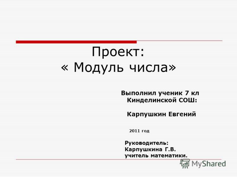 Проект: « Модуль числа» Выполнил ученик 7 кл Кинделинской СОШ: Карпушкин Евгений 2011 год Руководитель: Карпушкина Г.В. учитель математики.