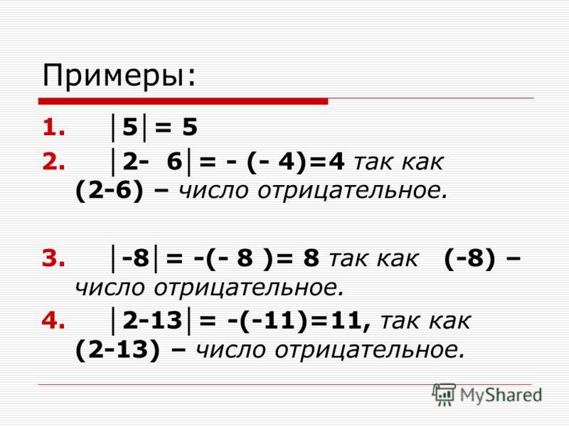 Примеры: 1. 5 = 5 2. 2- 6 = - (- 4)=4 так как (2-6) – число отрицательное. 3. -8 = -(- 8 )= 8 так как (-8) – число отрицательное. 4. 2-13 = -(-11)=11, так как (2-13) – число отрицательное.