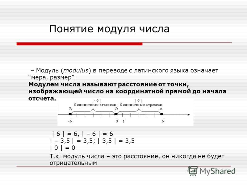 Понятие модуля числа – Модуль (modulus) в переводе с латинского языка означает мера, размер. Модулем числа называют расстояние от точки, изображающей число на координатной прямой до начала отсчета. | 6 | = 6, | – 6 | = 6 | – 3,5 | = 3,5; | 3,5 | = 3,