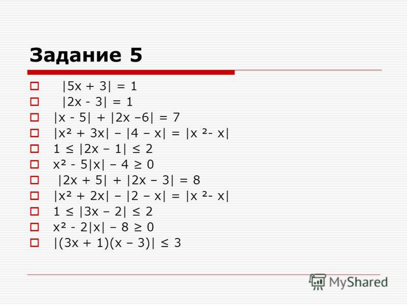 Задание 5 |5х + 3| = 1 |2х - 3| = 1 |х - 5| + |2х –6| = 7 |х² + 3х| – |4 – х| = |х ²- х| 1 |2х – 1| 2 х² - 5|х| – 4 0 |2х + 5| + |2х – 3| = 8 |х² + 2х| – |2 – х| = |х ²- х| 1 |3х – 2| 2 х² - 2|х| – 8 0 |(3х + 1)(х – 3)| 3
