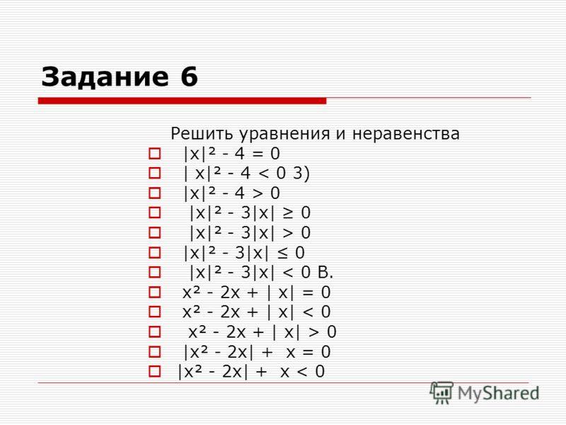 Задание 6 Решить уравнения и неравенства |x|² - 4 = 0 | x|² - 4 < 0 3) |x|² - 4 > 0 |x|² - 3|x| 0 |x|² - 3|x| > 0 |x|² - 3|x| 0 |x|² - 3|x| < 0 В. x² - 2x + | x| = 0 x² - 2x + | x| < 0 x² - 2x + | x| > 0 |x² - 2x| + x = 0 |x² - 2x| + x < 0