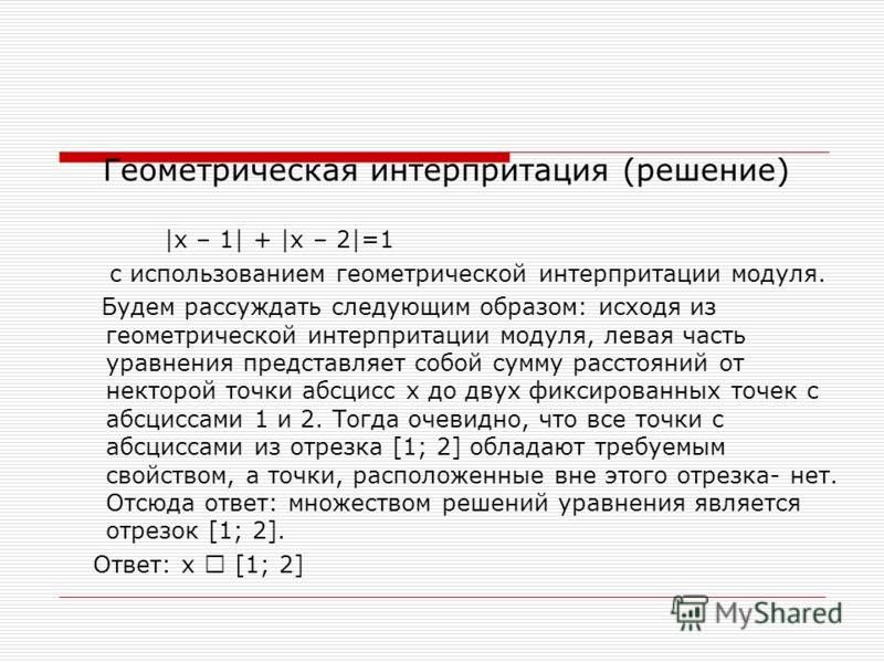 Геометрическая интерпритация (решение) |x – 1| + |x – 2|=1 с использованием геометрической интерпритации модуля. Будем рассуждать следующим образом: исходя из геометрической интерпритации модуля, левая часть уравнения представляет собой сумму расстоя