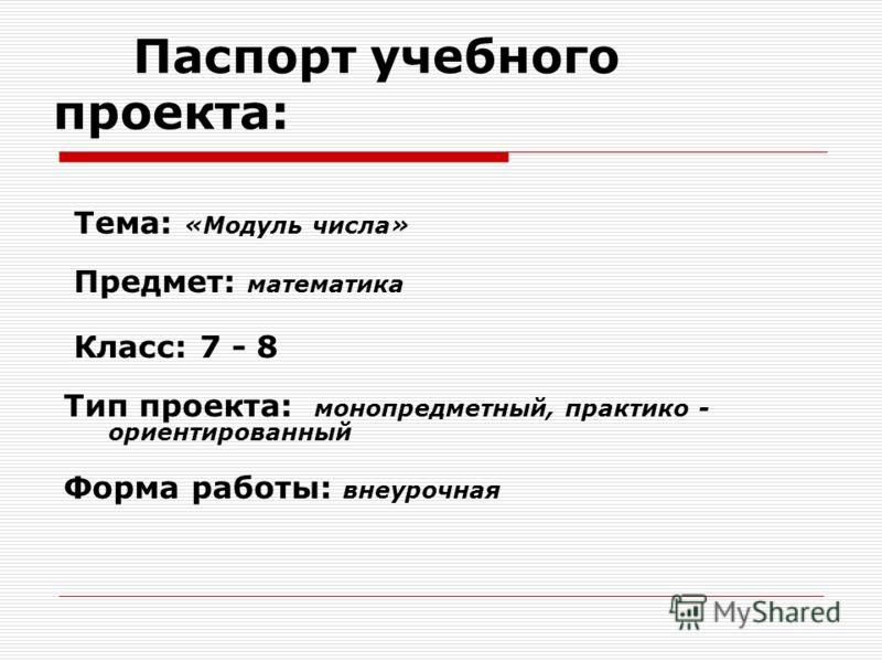 Паспорт учебного проекта: Тема: «Модуль числа» Предмет: математика Класс: 7 - 8 Тип проекта: монопредметный, практико - ориентированный Форма работы: внеурочная