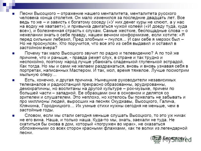 Песни Высоцкого – отражение нашего менталитета, менталитета русского человека конца столетия. Он мало изменился за последние двадцать лет. Все ведь то же – и зависть к богатому соседу («У них денег куры не клюют, а у нас на водку не хватает»), и прив