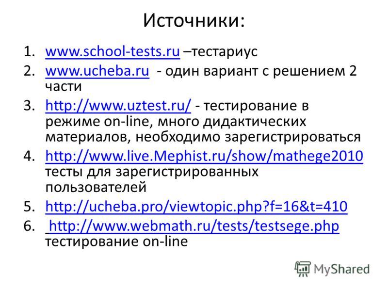 Источники: 1.www.school-tests.ru –тестариусwww.school-tests.ru 2.www.ucheba.ru - один вариант с решением 2 частиwww.ucheba.ru 3.http://www.uztest.ru/ - тестирование в режиме on-line, много дидактических материалов, необходимо зарегистрироватьсяhttp:/