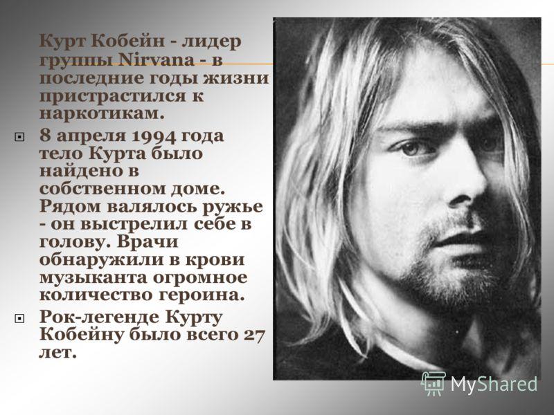 Курт Кобейн - лидер группы Nirvana - в последние годы жизни пристрастился к наркотикам. 8 апреля 1994 года тело Курта было найдено в собственном доме. Рядом валялось ружье - он выстрелил себе в голову. Врачи обнаружили в крови музыканта огромное коли