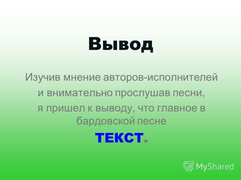 Вывод Изучив мнение авторов-исполнителей и внимательно прослушав песни, я пришел к выводу, что главное в бардовской песне ТЕКСТ.