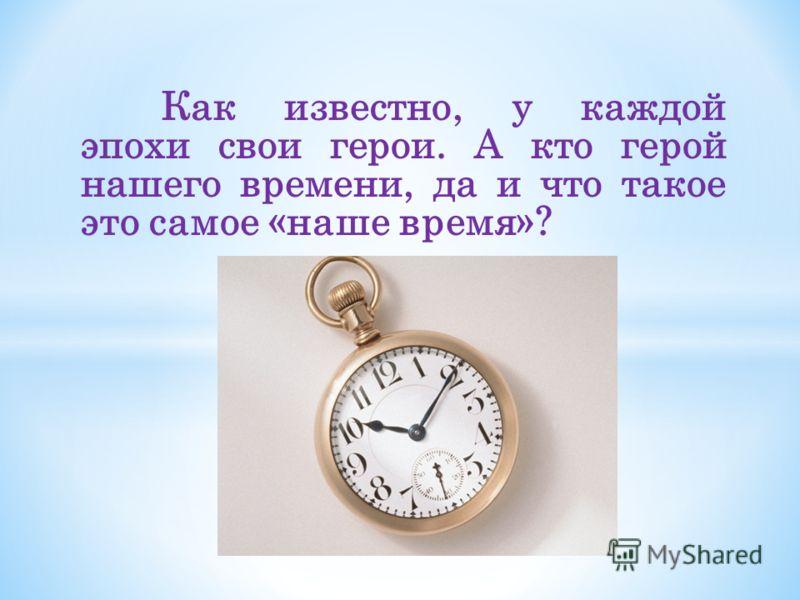 Как известно, у каждой эпохи свои герои. А кто герой нашего времени, да и что такое это самое «наше время»?