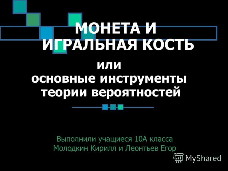 МОНЕТА И ИГРАЛЬНАЯ КОСТЬ Выполнили учащиеся 10А класса Молодкин Кирилл и Леонтьев Егор или основные инструменты теории вероятностей