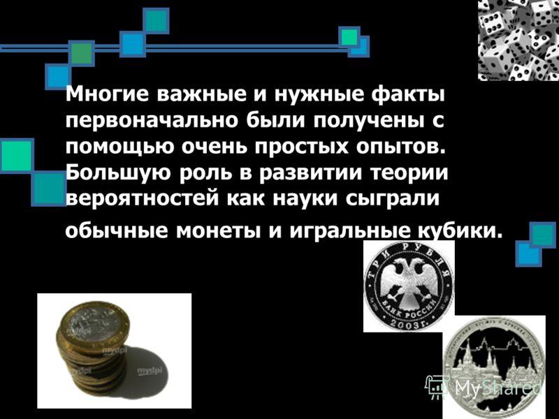 Многие важные и нужные факты первоначально были получены с помощью очень простых опытов. Большую роль в развитии теории вероятностей как науки сыграли обычные монеты и игральные кубики.