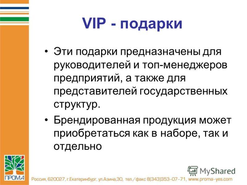 VIP - подарки Эти подарки предназначены для руководителей и топ-менеджеров предприятий, а также для представителей государственных структур. Брендированная продукция может приобретаться как в наборе, так и отдельно