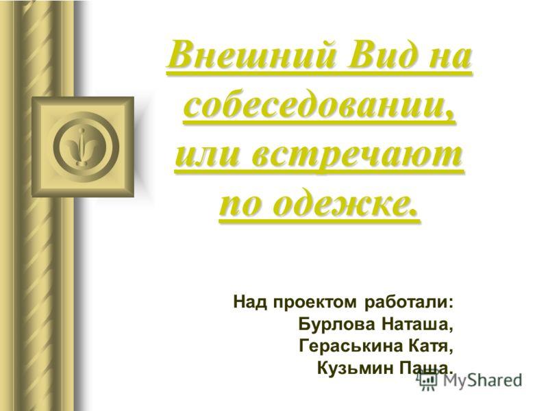 Внешний Вид на собеседовании, или встречают по одежке. Над проектом работали: Бурлова Наташа, Гераськина Катя, Кузьмин Паша.