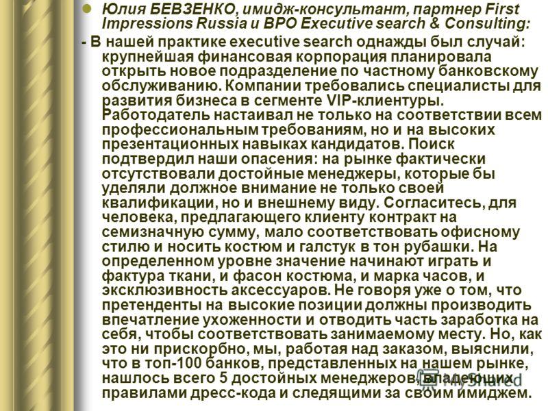 Юлия БЕВЗЕНКО, имидж-консультант, партнер First Impressions Russia и BPO Executive search & Consulting: - В нашей практике executive search однажды был случай: крупнейшая финансовая корпорация планировала открыть новое подразделение по частному банко