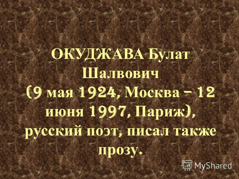 ОКУДЖАВА Булат Шалвович (9 мая 1924, Москва – 12 июня 1997, Париж ), русский поэт, писал также прозу.