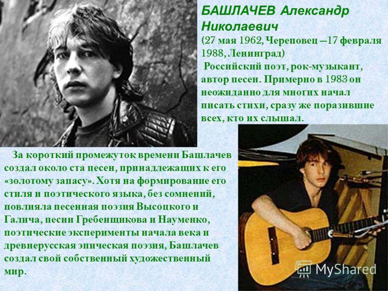 БАШЛАЧЕВ Александр Николаевич (27 мая 1962, Череповец 17 февраля 1988, Ленинград ) Российский поэт, рок - музыкант, автор песен. Примерно в 1983 он неожиданно для многих начал писать стихи, сразу же поразившие всех, кто их слышал. За короткий промежу