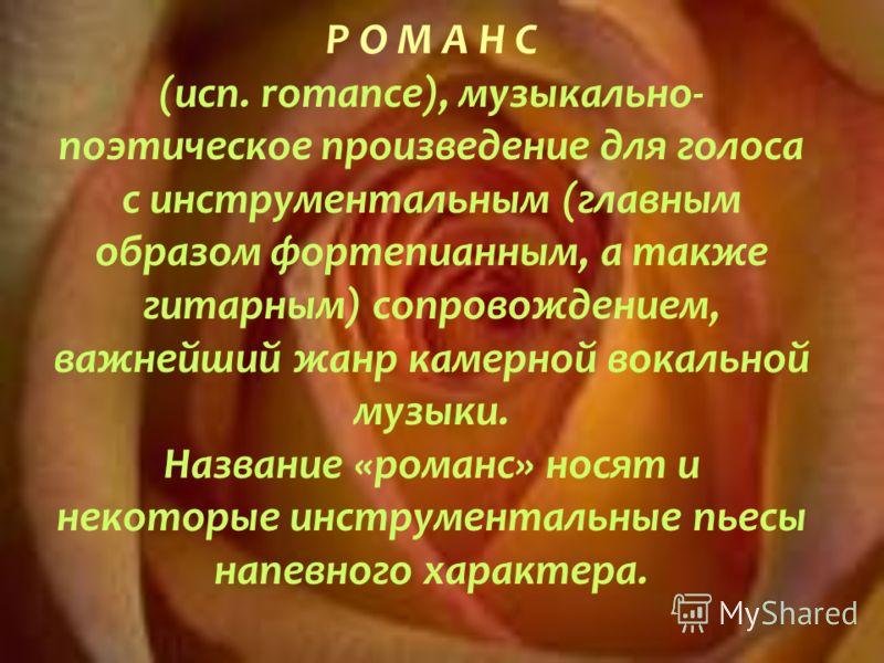 Р О М А Н С (исп. romance), музыкально- поэтическое произведение для голоса с инструментальным (главным образом фортепианным, а также гитарным) сопровождением, важнейший жанр камерной вокальной музыки. Название «романс» носят и некоторые инструментал